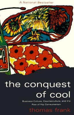 The Conquest of Cool: Business Culture, Counterculture, and the Rise of Hip Consumerism - Frank, Thomas