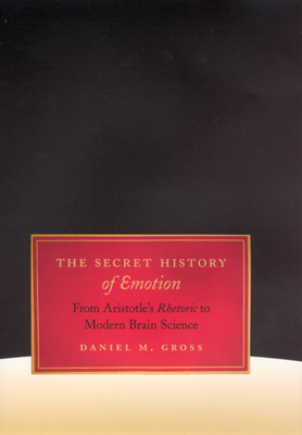 The Secret History of Emotion: From Aristotle's Rhetoric to Modern Brain Science - Gross, Daniel M