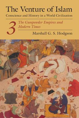 The Venture of Islam, Volume 3: The Gunpowder Empires and Modern Times - Hodgson, Marshall G