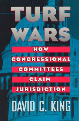 Turf Wars: How Congressional Committees Claim Jurisdiction - King, David C
