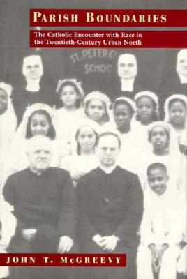 Parish Boundaries: The Catholic Encounter with Race in the Twentieth-Century Urban North - McGreevy, John T