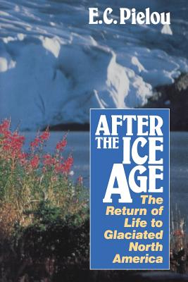 After the Ice Age: The Return of Life to Glaciated North America - Pielou, E C
