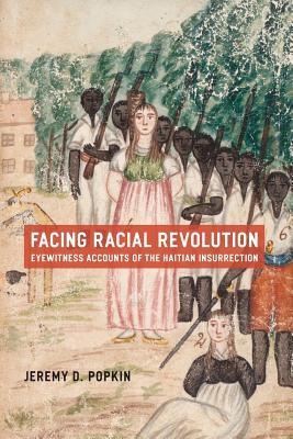 Facing Racial Revolution: Eyewitness Accounts of the Haitian Insurrection - Popkin, Jeremy D