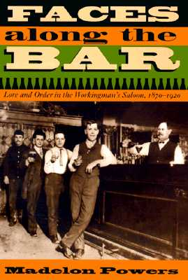 Faces Along the Bar: Lore and Order in the Workingman's Saloon, 1870-1920 - Powers, Madelon