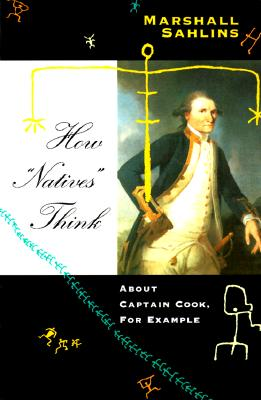 "How ""Natives"" Think: About Captain Cook, for Example - Sahlins, Marshall"