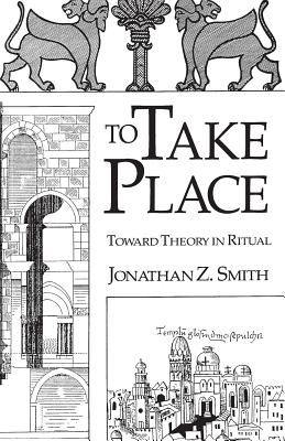 To Take Place: Toward Theory in Ritual - Smith, Jonathan Z