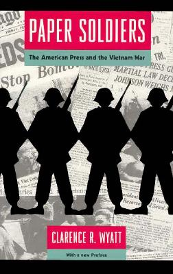 Paper Soldiers: The American Press and the Vietnam War - Wyatt, Clarence R