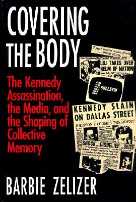 Covering the Body: The Kennedy Assassination, the Media, and the Shaping of Collective Memory - Zelizer, Barbie, Dr.