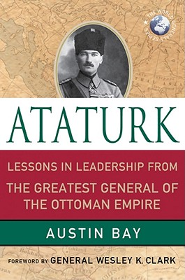 Ataturk: Lessons in Leadership from the Greatest General of the Ottoman Empire - Bay, Austin