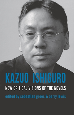 Kazuo Ishiguro: New Critical Visions of the Novels - Groes, Sebastian (Editor), and Lewis, Barry (Editor)