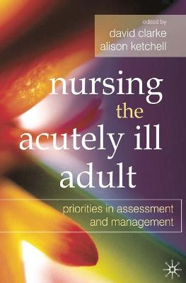 Nursing the Acutely Ill Adult: Priorities in Assessment and Management - Clarke, David (Editor), and Ketchell, Alison (Editor)