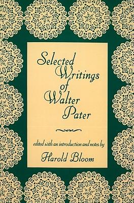 Selected Writings of Walter Pater - Pater, Walter, and Bloom, Harold (Editor)