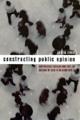 Constructing Public Opinion: How Political Elites Do What They Like and Why We Seem to Go Along with It - Lewis, Justin