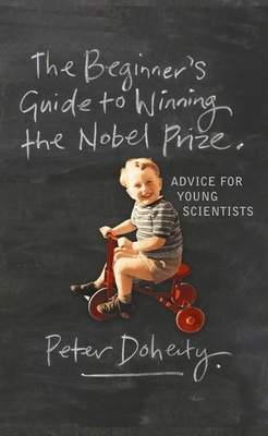 The Beginner's Guide to Winning the Nobel Prize: A Life in Science - Doherty, Peter, Professor