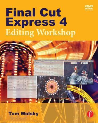 Final Cut Express 4: Editing Workshop - Wolsky, Tom