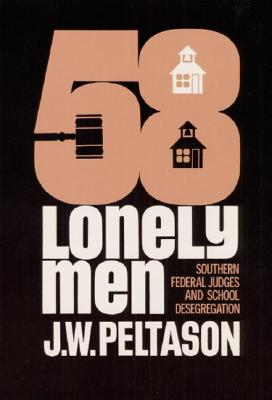Fifty-Eight Lonely Men: Southern Federal Judges and School Desegregation - Peltason, J W