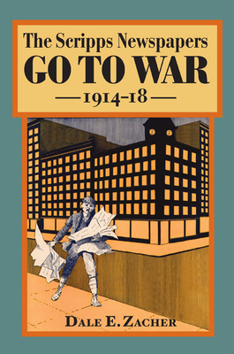 The Scripps Newspapers Go to War, 1914-18 - Zacher, Dale