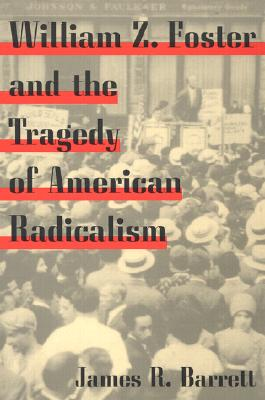 William Z. Foster and the Tragedy of American Radicalism - Barrett, James R