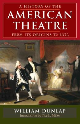 A History of the American Theatre from Its Origins to 1832 - Dunlap, William, and Miller, Tice L