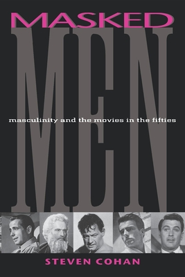 Masked Men: Masculinity and the Movies in the Fifties - Cohan, Steven
