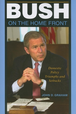 Bush on the Home Front: Domestic Policy Triumphs and Setbacks - Graham, John D, Dean
