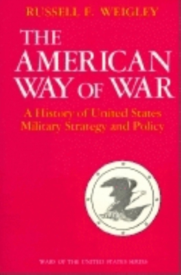 The American Way of War: A History of United States Military Strategy and Policy - Weigley, Russell Frank