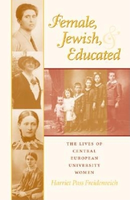 Female, Jewish, and Educated: The Lives of Central European University Women - Freidenreich, Harriet Pass, and Hyman, Paula E, Professor (Editor), and Moore, Deborah Dash, Professor (Editor)