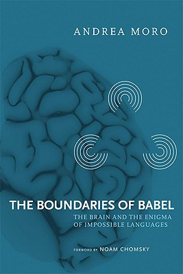 The Boundaries of Babel: The Brain and the Enigma of Impossible Languages - Moro, Andrea, Professor, and Chomsky, Noam (Foreword by)