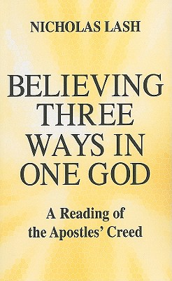 Believing Three Ways in One God: A Reading of the Apostles' Creed - Lash, Nicholas