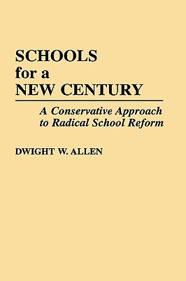 Schools for a New Century: A Conservative Approach to Radical School Reform - Allen, Dwight William, Ed.D.