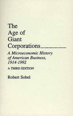 The Age of Giant Corporations: A Microeconomic History of American Business, 1914-1992, a Third Edition - Sobel, Robert, and Sobel, Robert