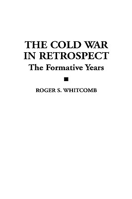 The Cold War in Retrospect: The Formative Years - Whitcomb, Roger S
