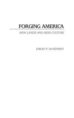 Forging America: New Lands and High Culture - DeVenney, David P, and Devenney, David P