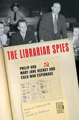 The Librarian Spies: Philip and Mary Jane Keeney and Cold War Espionage - McReynolds, Rosalee, and Robbins, Louise S