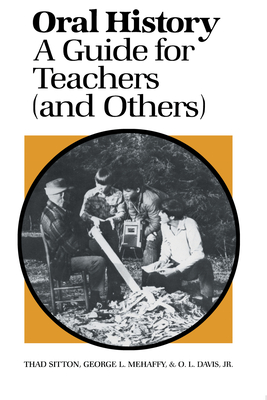 Oral History: A Guide for Teachers (And Others) - Sitton, Thad, and Mehaffy, George L, and Davis, O L
