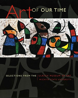 Art of Our Time: Selections from the Ulrich Museum of Art, Wichita State University - McDonnell, Patricia, and Stamey, Emily, and Kamps, Toby (Contributions by)