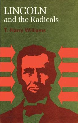 Lincoln and the Radicals - Williams, T Harry