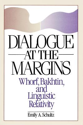 Dialogue at the Margins: Whorf, Bakhtin, and Linguistic Relativity - Schultz, Emily A