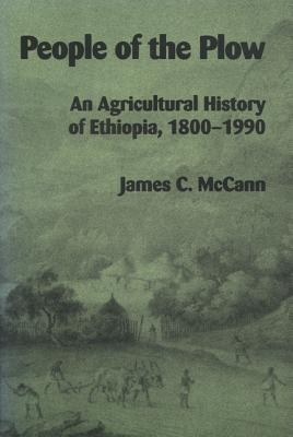 People of the Plow: An Agricultural History of Ethiopia, 1800-1990 - McCann, James C