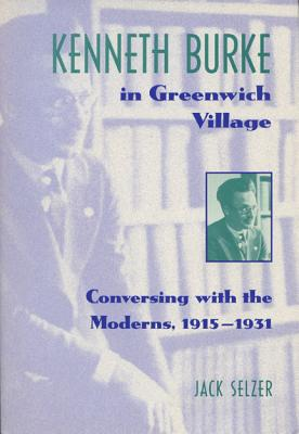 Kenneth Burke in Greenwich Village: Conversing with the Moderns, 1915-1931 - Selzer, Jack
