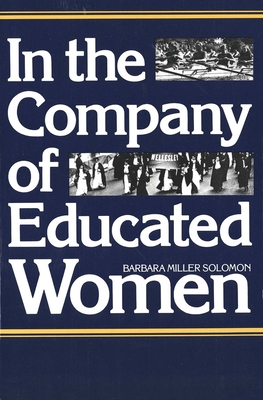 In the Company of Educated Women: A History of Women and Higher Education in America - Solomon, Barbara Miller