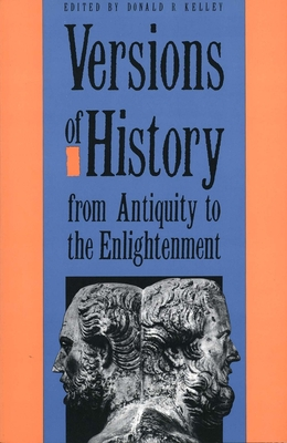 Versions of History from Antiquity to the Enlightenment - Kelley, Donald R (Editor)