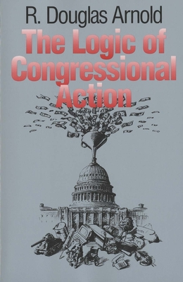 The Logic of Congressional Action - Arnold, R Douglas, Professor