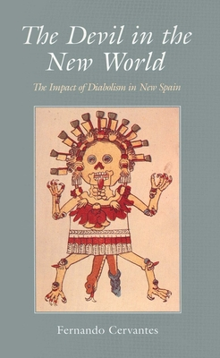 The Devil in the New World: The Impact of Diabolism in New Spain - Cervantes, Fernando, Dr.