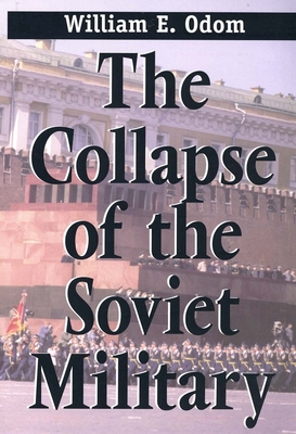 The Collapse of the Soviet Military - Odom, William E