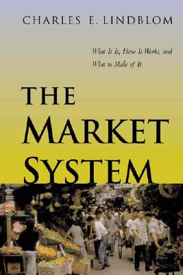The Market System: What It Is, How It Works, and What to Make of It - Lindblom, Charles E, Professor
