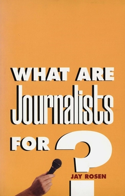 What Are Journalists For? - Rosen, Jay, Professor