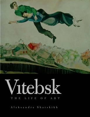 Vitebsk: The Life of Art - Shatskikh, Aleksandra, and Tsan, Katherine Foshko (Translated by)