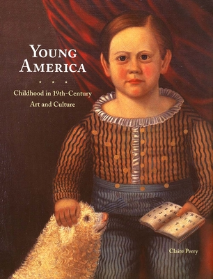 Young America: Childhood in 19th-Century Art and Culture - Perry, Claire