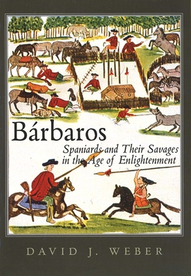 Barbaros: Spaniards and Their Savages in the Age of Enlightenment - Weber, David J